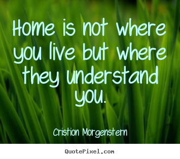 Life quotes - Home is not where you live but where they understand..