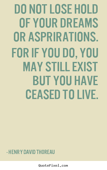 Quote about life - Do not lose hold of your dreams or asprirations. for if you..