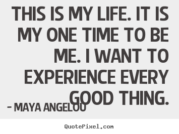 Maya Angelou picture quote - This is my life. it is my one time to be me. i want.. - Life quote