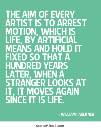 Life quotes - The aim of every artist is to arrest motion, which is life, by artificial..