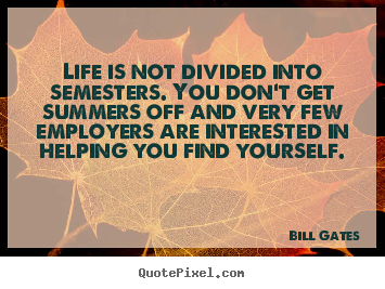 Life is not divided into semesters. you don't get.. Bill Gates top life quotes