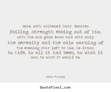 Life quote - Here, with whitened hair, desires failing, strength ebbing..