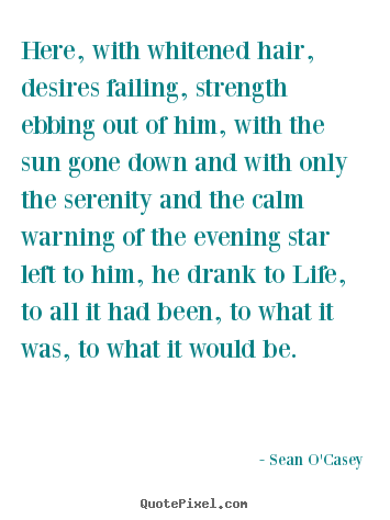 Here, with whitened hair, desires failing, strength ebbing out.. Sean O'Casey best life quotes