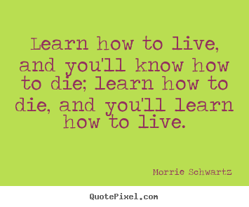 Quotes about life - Learn how to live, and you'll know how to die; learn how to die, and you'll..