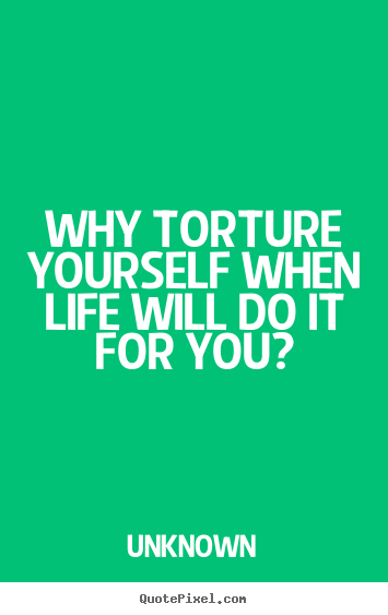 Why torture yourself when life will do it for you? Unknown  life quotes