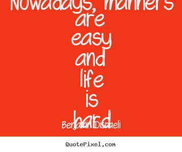 Make personalized picture quotes about life - Nowadays, manners are easy and life is hard