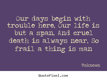 Our days begin with trouble here, our life is but a span,.. Unknown great life quote