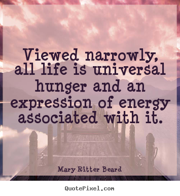 Viewed narrowly, all life is universal hunger.. Mary Ritter Beard great life quotes