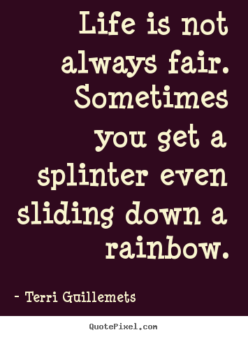Terri Guillemets picture quotes - Life is not always fair. sometimes you get a splinter even.. - Life quote