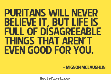 Quotes about life - Puritans will never believe it, but life is full of disagreeable things..