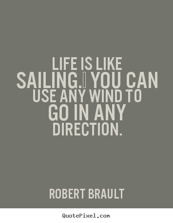 Life is like sailing.  you can use any wind to go in any direction. Robert Brault  life quotes