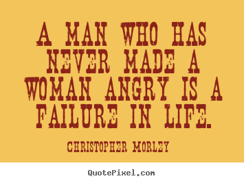 Christopher Morley poster quotes - A man who has never made a woman angry is a failure in life. - Life quote