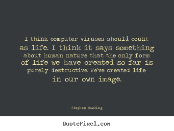 I think computer viruses should count as life. i think it says.. Stephen Hawking greatest life quotes