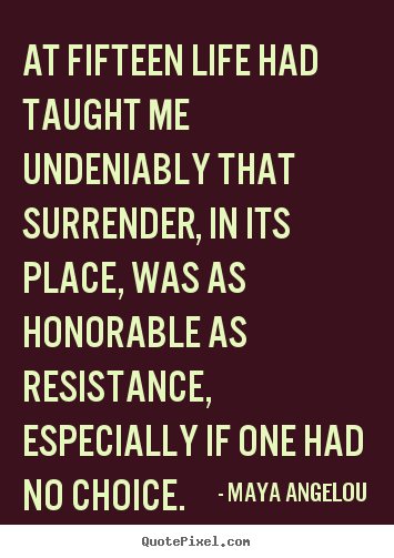 At fifteen life had taught me undeniably that surrender, in its.. Maya Angelou top life quotes