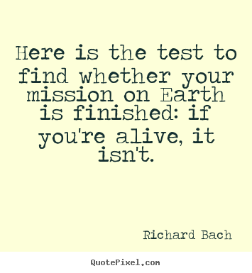 Richard Bach picture sayings - Here is the test to find whether your mission on earth is finished: if.. - Life quotes