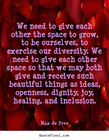 Quotes about life - We need to give each other the space to grow,..