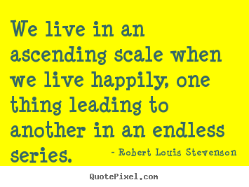 Life quotes - We live in an ascending scale when we live happily, one thing..