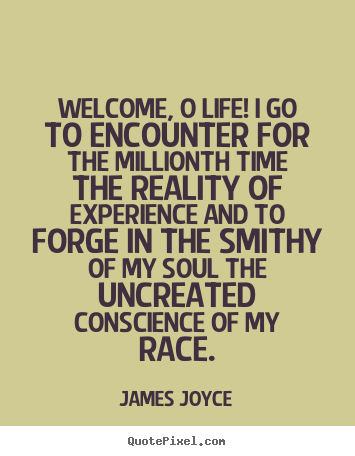 James Joyce image quotes - Welcome, o life! i go to encounter for the millionth time the reality.. - Life quotes