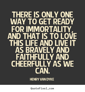 Henry Van Dyke poster quotes - There is only one way to get ready for immortality,.. - Life quotes