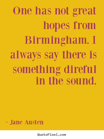 Create custom pictures sayings about life - One has not great hopes from birmingham. i always..