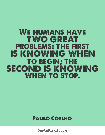 We humans have two great problems: the first is knowing when.. Paulo Coelho famous life quotes