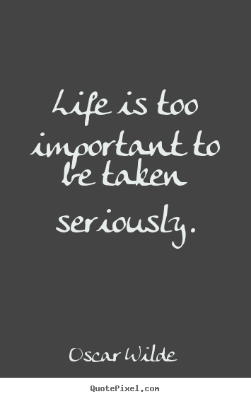 Quote about life - Life is too important to be taken seriously.
