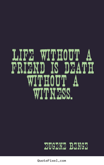 Life without a friend is death without a witness. Eugene Benge  life sayings