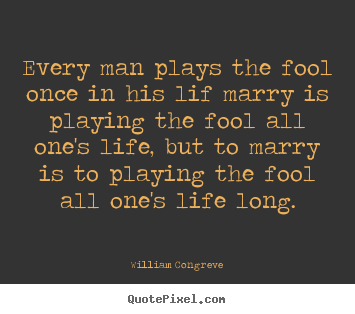 William Congreve picture quotes - Every man plays the fool once in his lif marry is playing the.. - Life quotes
