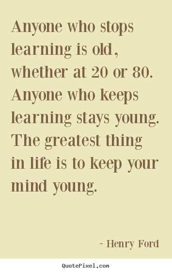 Anyone who stops learning is old, whether at.. Henry Ford top life quotes