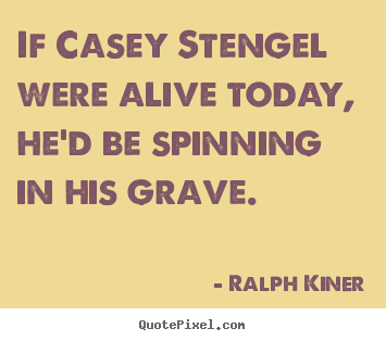 Ralph Kiner picture quotes - If casey stengel were alive today, he'd be spinning in his grave. - Life quotes