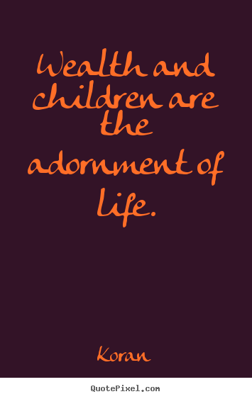 Quotes about life - Wealth and children are the adornment of life.