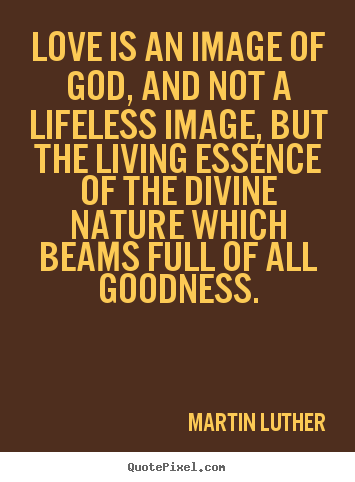Love is an image of god, and not a lifeless image,.. Martin Luther great life quotes