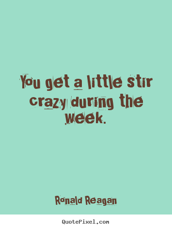 Quotes about life - You get a little stir crazy during the week.