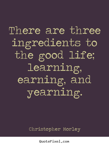 Life quote - There are three ingredients to the good life;..