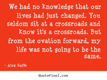 Quote about life - We had no knowledge that our lives had just..