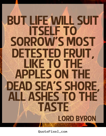 But life will suit itself to sorrow's most detested fruit,.. Lord Byron greatest life quotes