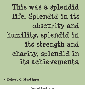 Life quote - This was a splendid life. splendid in its obscurity and humility,..
