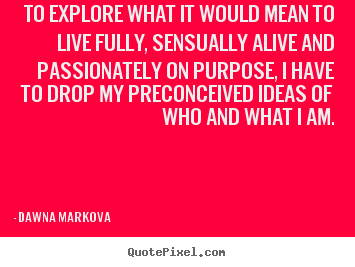 Life quote - To explore what it would mean to live fully, sensually alive and passionately..