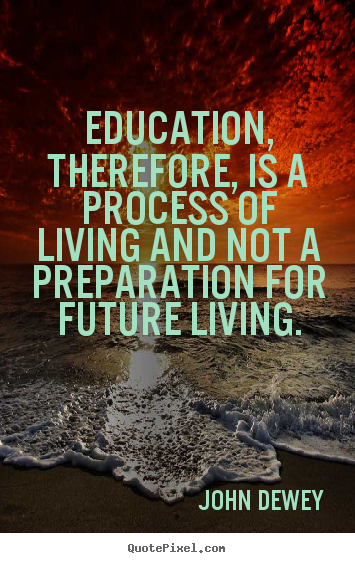 Life sayings - Education, therefore, is a process of living and not a preparation..