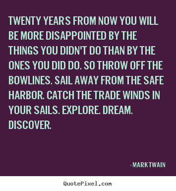 Quotes about life - Twenty years from now you will be more disappointed by the things..