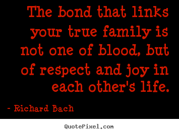 The bond that links your true family is not one.. Richard Bach good life quote