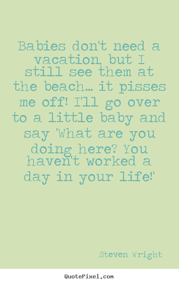 Steven Wright picture quotes - Babies don't need a vacation, but i still see.. - Life quote