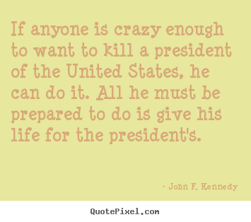 Diy picture quotes about life - If anyone is crazy enough to want to kill a president..