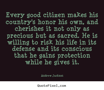 Quotes about life - Every good citizen makes his country's honor his own, and cherishes..
