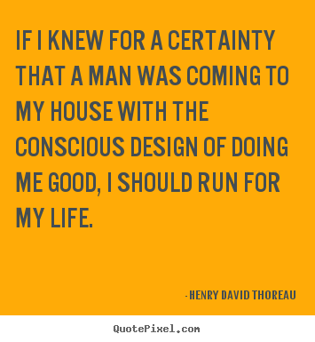 Create your own picture quotes about life - If i knew for a certainty that a man was coming to my house with..