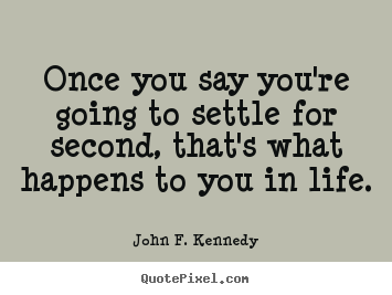 John F. Kennedy photo quotes - Once you say you're going to settle for second,.. - Life quote
