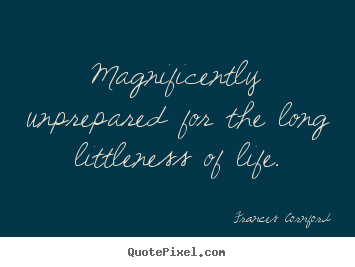Frances Cornford picture quotes - Magnificently unprepared for the long littleness of life. - Life quotes