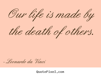 Leonardo Da Vinci picture quotes - Our life is made by the death of others. - Life quotes