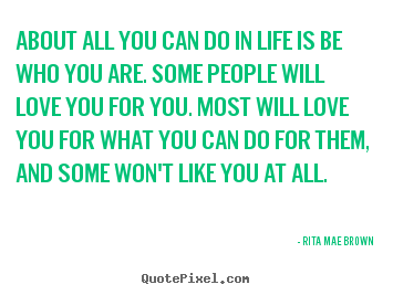 Rita Mae Brown picture quotes - About all you can do in life is be who you are. some people will.. - Life quote