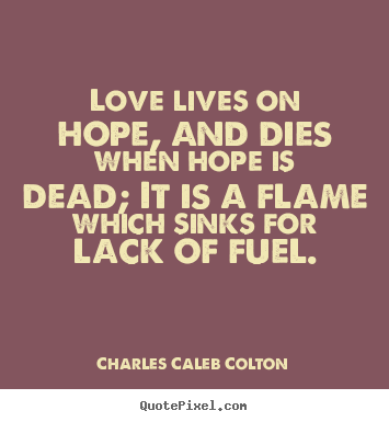 Charles Caleb Colton picture quotes - Love lives on hope, and dies when hope is dead;.. - Life sayings